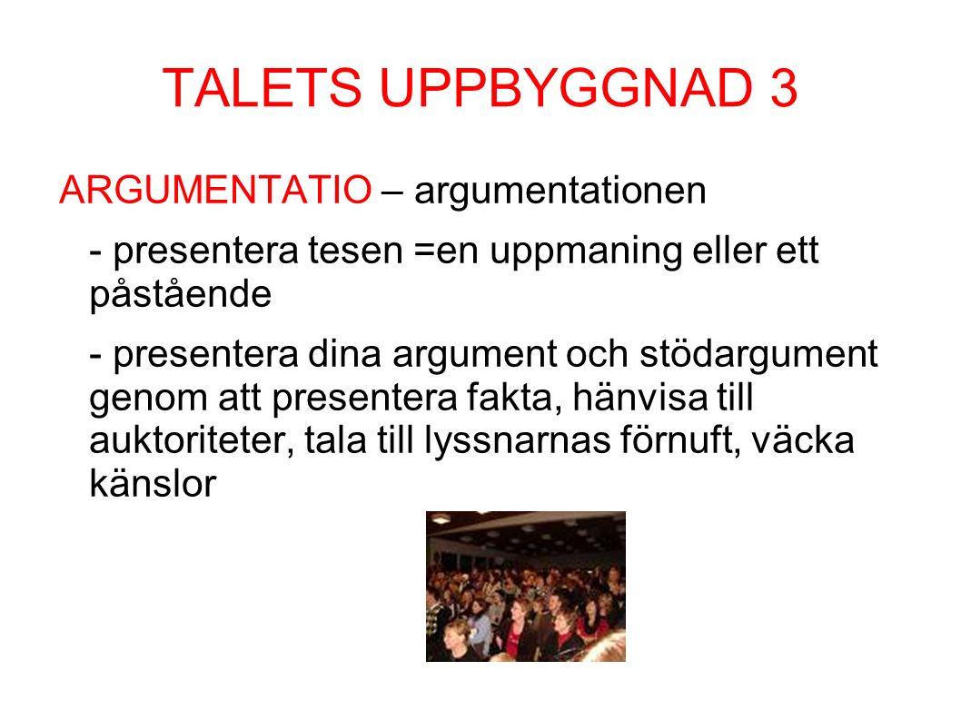 TALETS UPPBYGGNAD 3 ARGUMENTATIO – argumentationen - presentera tesen =en uppmaning eller ett påstående - presentera dina argument och stödargument genom att presentera fakta, hänvisa till auktoriteter, tala till lyssnarnas förnuft, väcka känslor