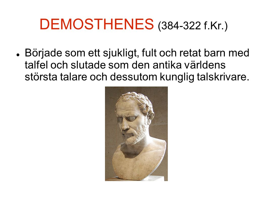 DEMOSTHENES (384-322 f.Kr.) Började som ett sjukligt, fult och retat barn med talfel och slutade som den antika världens största talare och dessutom kunglig talskrivare.