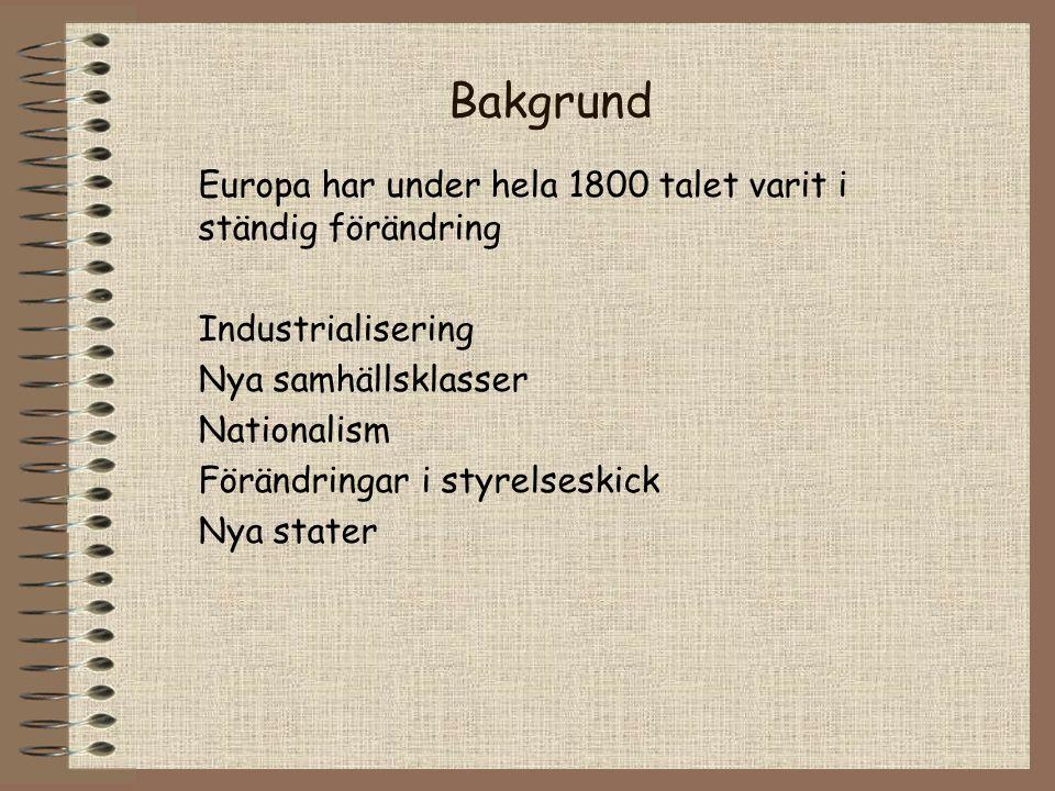 Bakgrund Europa har under hela 1800 talet varit i ständig förändring Industrialisering Nya samhällsklasser Nationalism Förändringar i styrelseskick Nya stater
