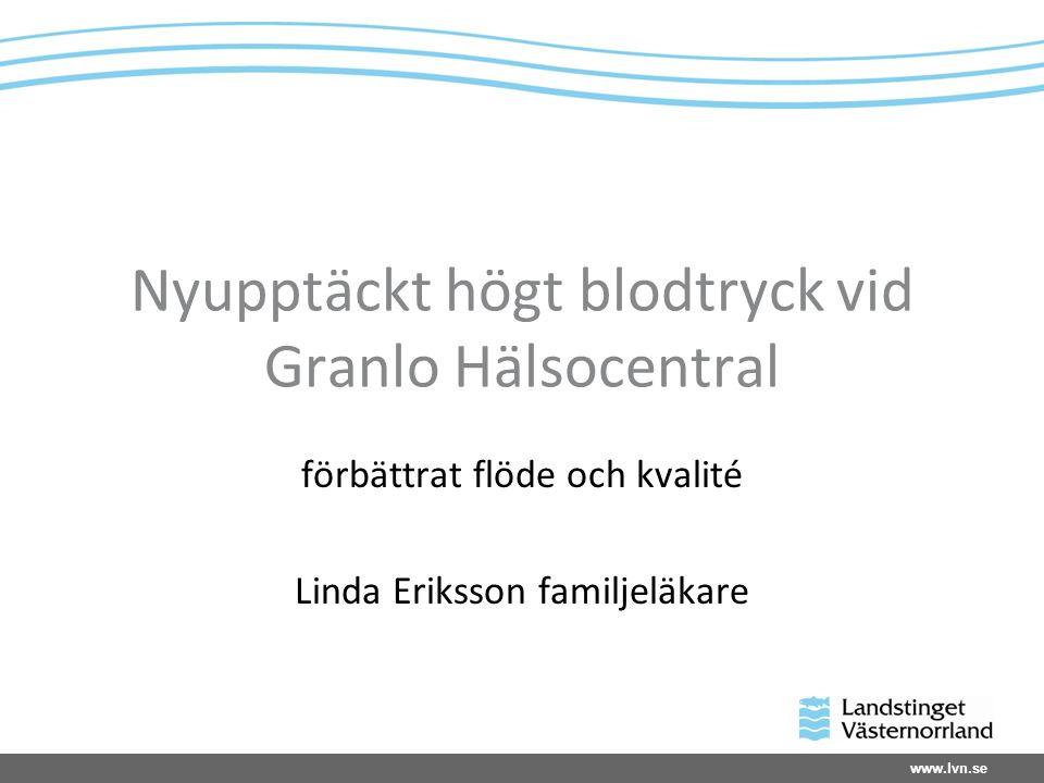 www.lvn.se Nyupptäckt högt blodtryck vid Granlo Hälsocentral förbättrat flöde och kvalité Linda Eriksson familjeläkare