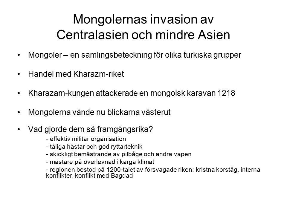 Mongolernas invasion av Centralasien och mindre Asien Mongoler – en samlingsbeteckning för olika turkiska grupper Handel med Kharazm-riket Kharazam-kungen attackerade en mongolsk karavan 1218 Mongolerna vände nu blickarna västerut Vad gjorde dem så framgångsrika.