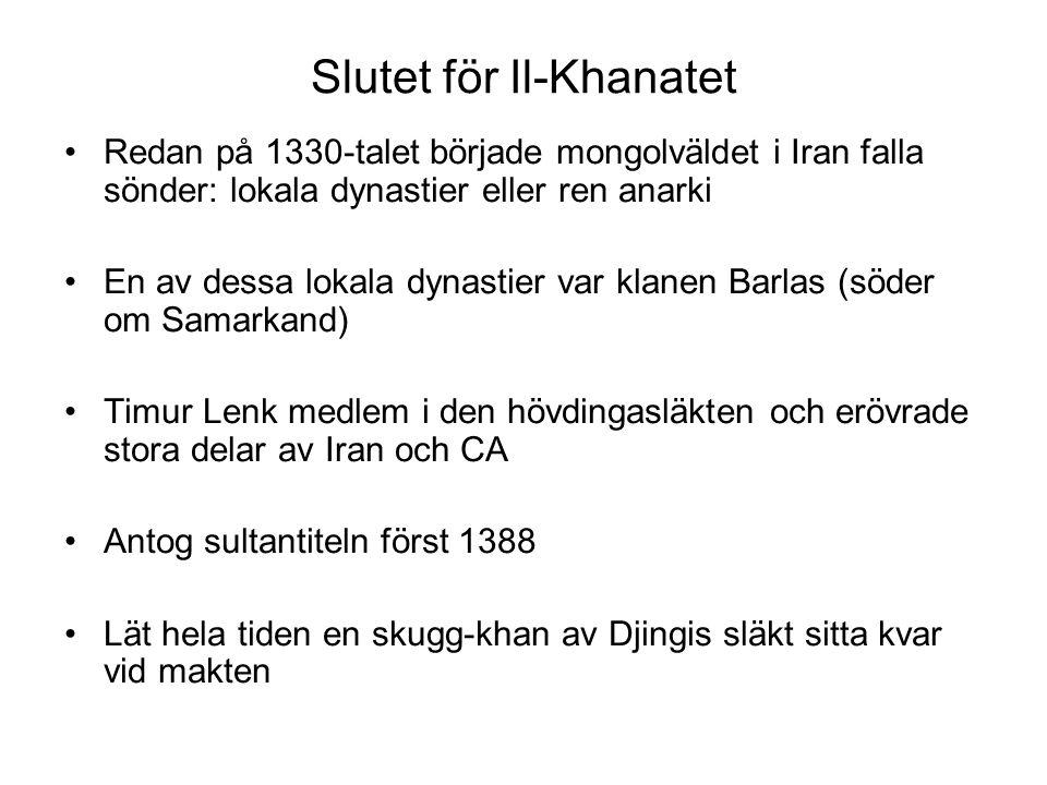 Slutet för Il-Khanatet Redan på 1330-talet började mongolväldet i Iran falla sönder: lokala dynastier eller ren anarki En av dessa lokala dynastier var klanen Barlas (söder om Samarkand) Timur Lenk medlem i den hövdingasläkten och erövrade stora delar av Iran och CA Antog sultantiteln först 1388 Lät hela tiden en skugg-khan av Djingis släkt sitta kvar vid makten