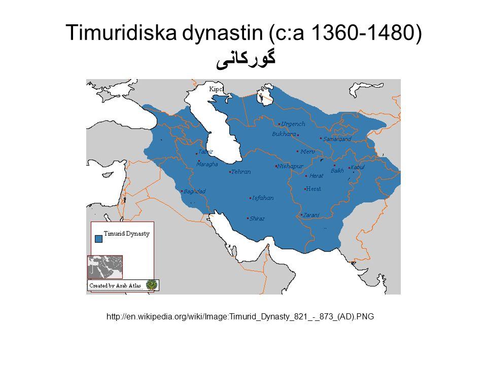 Timuridiska dynastin (c:a 1360-1480) گوركانى http://en.wikipedia.org/wiki/Image:Timurid_Dynasty_821_-_873_(AD).PNG