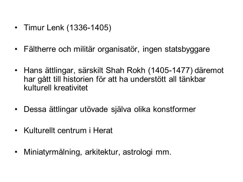 Timur Lenk (1336-1405) Fältherre och militär organisatör, ingen statsbyggare Hans ättlingar, särskilt Shah Rokh (1405-1477) däremot har gått till historien för att ha understött all tänkbar kulturell kreativitet Dessa ättlingar utövade själva olika konstformer Kulturellt centrum i Herat Miniatyrmålning, arkitektur, astrologi mm.