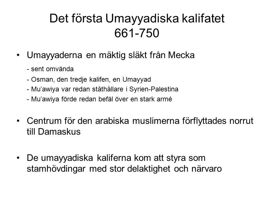 Det första Umayyadiska kalifatet 661-750 Umayyaderna en mäktig släkt från Mecka - sent omvända - Osman, den tredje kalifen, en Umayyad - Mu'awiya var redan ståthållare i Syrien-Palestina - Mu'awiya förde redan befäl över en stark armé Centrum för den arabiska muslimerna förflyttades norrut till Damaskus De umayyadiska kaliferna kom att styra som stamhövdingar med stor delaktighet och närvaro