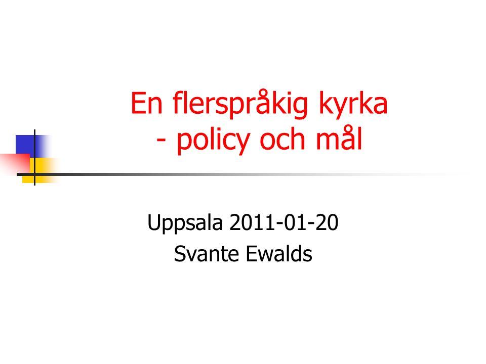 En flerspråkig kyrka - policy och mål Uppsala 2011-01-20 Svante Ewalds