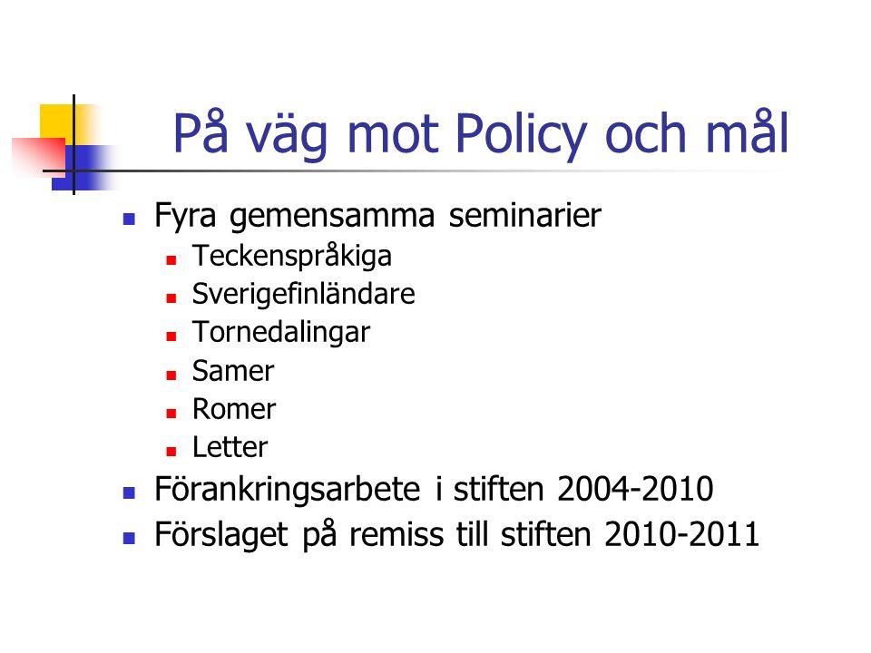 På väg mot Policy och mål Fyra gemensamma seminarier Teckenspråkiga Sverigefinländare Tornedalingar Samer Romer Letter Förankringsarbete i stiften 2004-2010 Förslaget på remiss till stiften 2010-2011