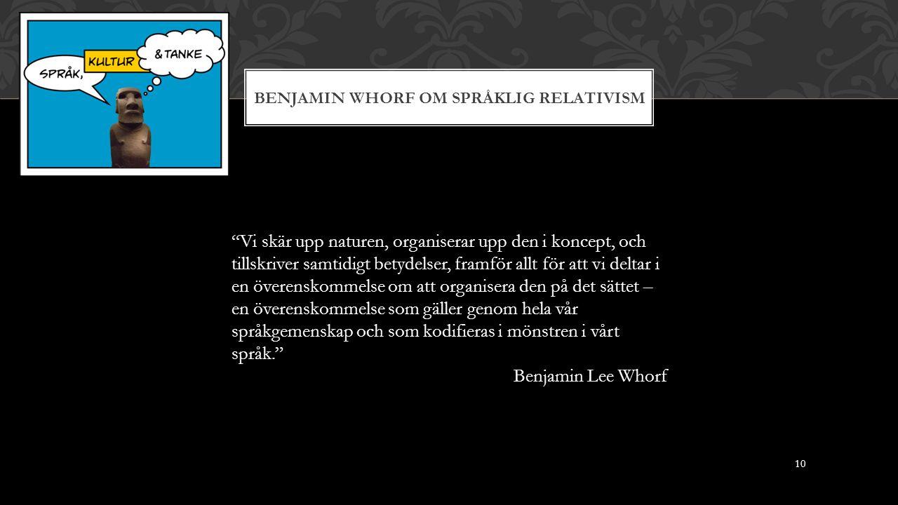 BENJAMIN WHORF OM SPRÅKLIG RELATIVISM Vi skär upp naturen, organiserar upp den i koncept, och tillskriver samtidigt betydelser, framför allt för att vi deltar i en överenskommelse om att organisera den på det sättet – en överenskommelse som gäller genom hela vår språkgemenskap och som kodifieras i mönstren i vårt språk. Benjamin Lee Whorf 10
