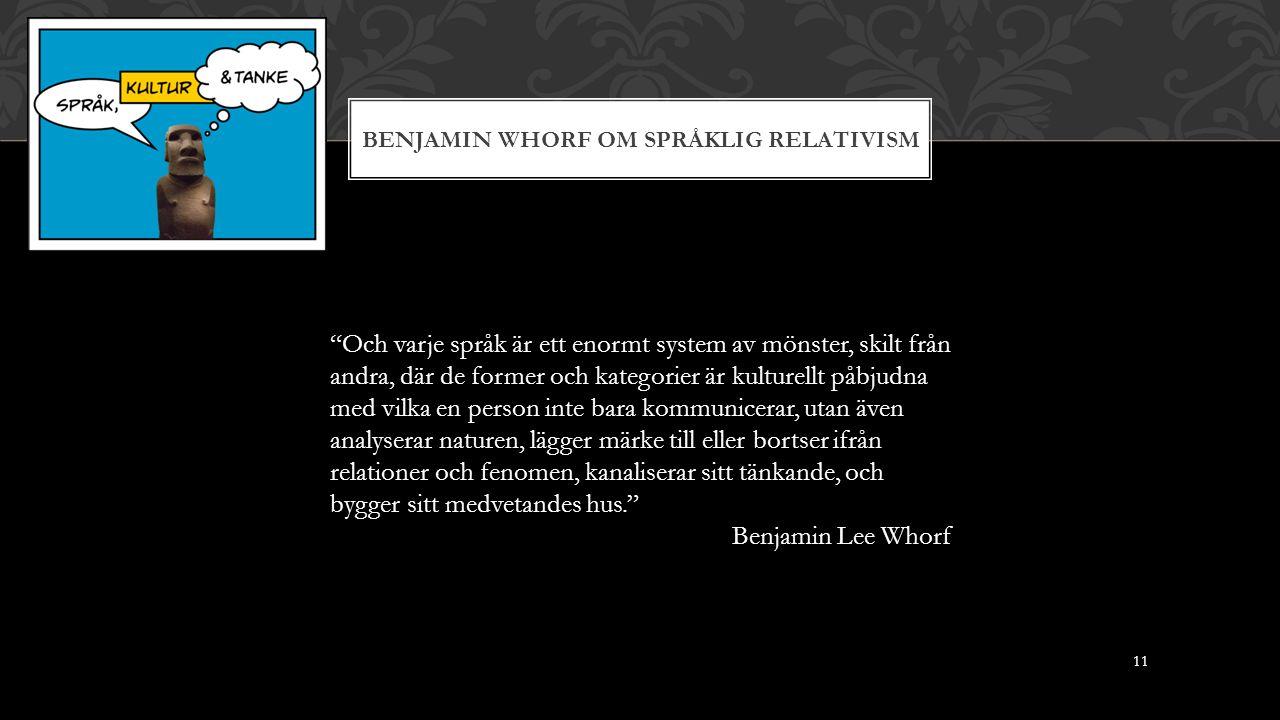 BENJAMIN WHORF OM SPRÅKLIG RELATIVISM Och varje språk är ett enormt system av mönster, skilt från andra, där de former och kategorier är kulturellt påbjudna med vilka en person inte bara kommunicerar, utan även analyserar naturen, lägger märke till eller bortser ifrån relationer och fenomen, kanaliserar sitt tänkande, och bygger sitt medvetandes hus. Benjamin Lee Whorf 11