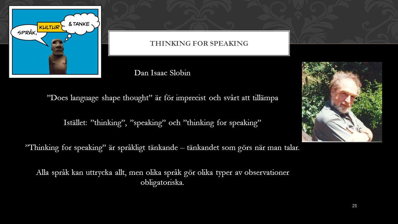 THINKING FOR SPEAKING Dan Isaac Slobin Does language shape thought är för imprecist och svårt att tillämpa Istället: thinking , speaking och thinking for speaking Thinking for speaking är språkligt tänkande – tänkandet som görs när man talar.