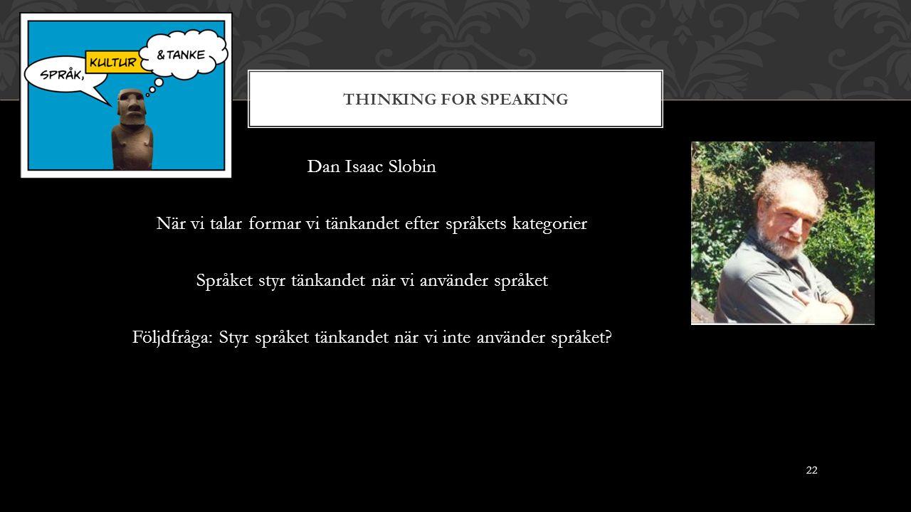 THINKING FOR SPEAKING Dan Isaac Slobin När vi talar formar vi tänkandet efter språkets kategorier Språket styr tänkandet när vi använder språket Följdfråga: Styr språket tänkandet när vi inte använder språket.