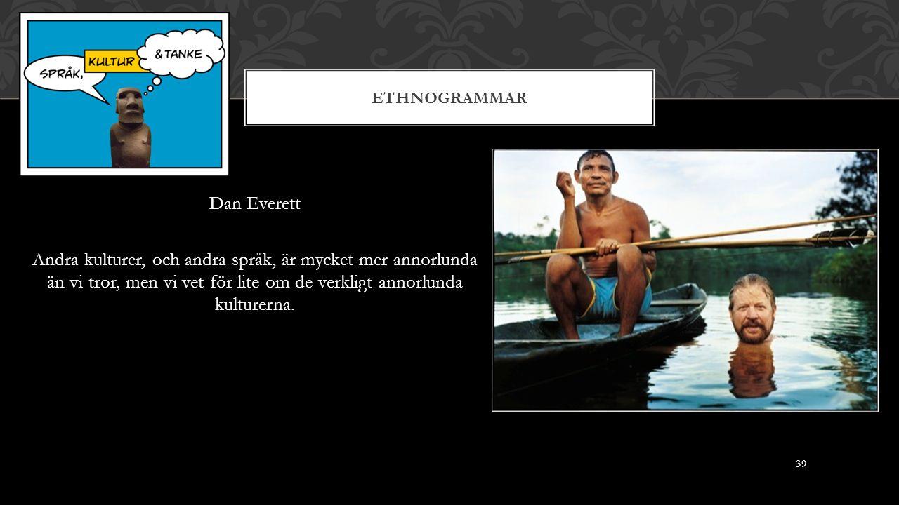 ETHNOGRAMMAR Dan Everett Andra kulturer, och andra språk, är mycket mer annorlunda än vi tror, men vi vet för lite om de verkligt annorlunda kulturerna.