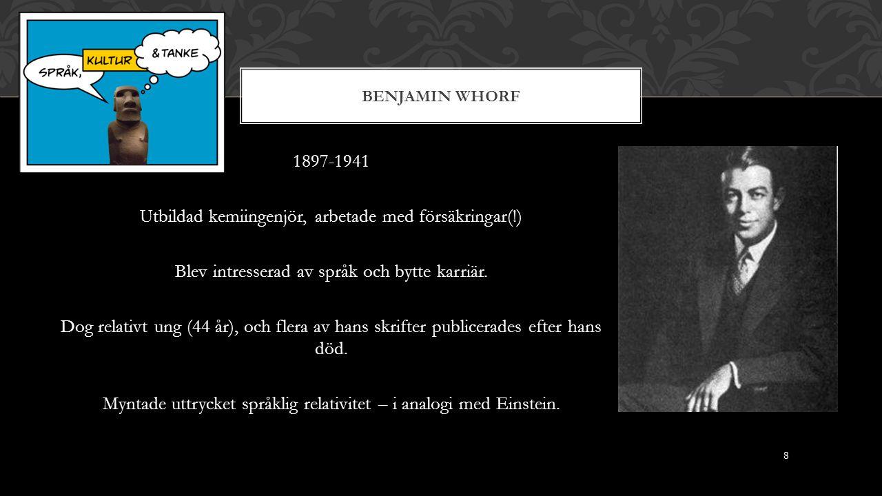 BENJAMIN WHORF 1897-1941 Utbildad kemiingenjör, arbetade med försäkringar(!) Blev intresserad av språk och bytte karriär.