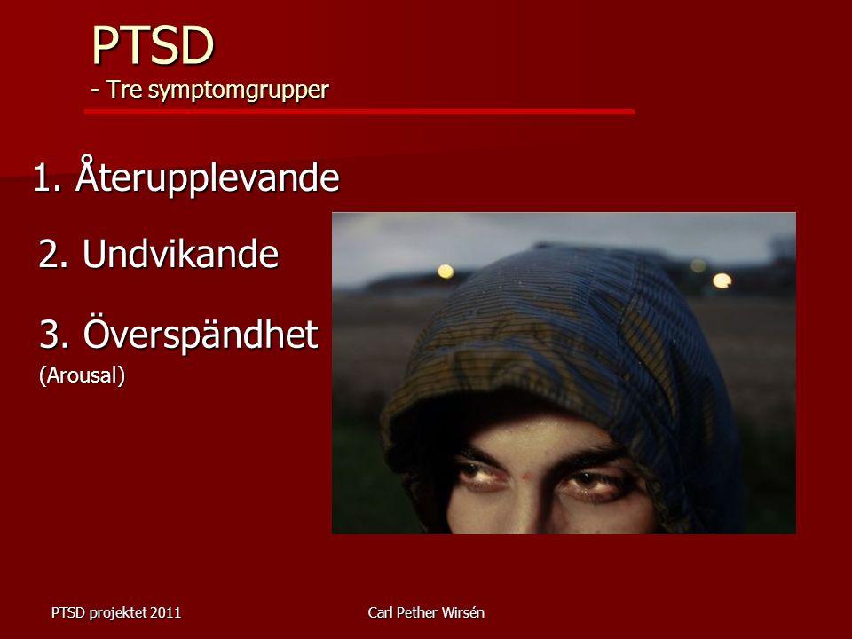 PTSD projektet 2011Carl Pether Wirsén PTSD - Tre symptomgrupper 1. Återupplevande 2. Undvikande 3. Överspändhet (Arousal)