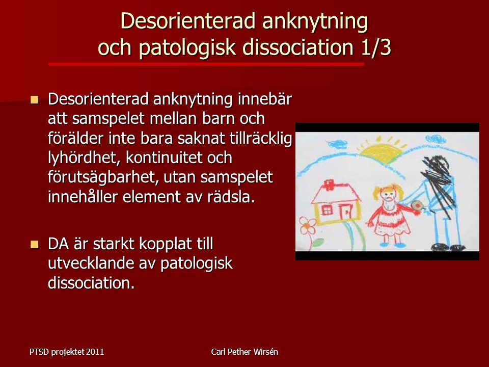 Desorienterad anknytning och patologisk dissociation 1/3 Desorienterad anknytning innebär att samspelet mellan barn och förälder inte bara saknat tillräcklig lyhördhet, kontinuitet och förutsägbarhet, utan samspelet innehåller element av rädsla.