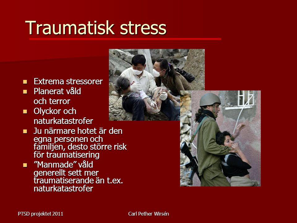 PTSD projektet 2011Carl Pether Wirsén Traumatisk stress Extrema stressorer Extrema stressorer Planerat våld Planerat våld och terror Olyckor och Olyckor ochnaturkatastrofer Ju närmare hotet är den egna personen och familjen, desto större risk för traumatisering Ju närmare hotet är den egna personen och familjen, desto större risk för traumatisering Manmade våld generellt sett mer traumatiserande än t.ex.