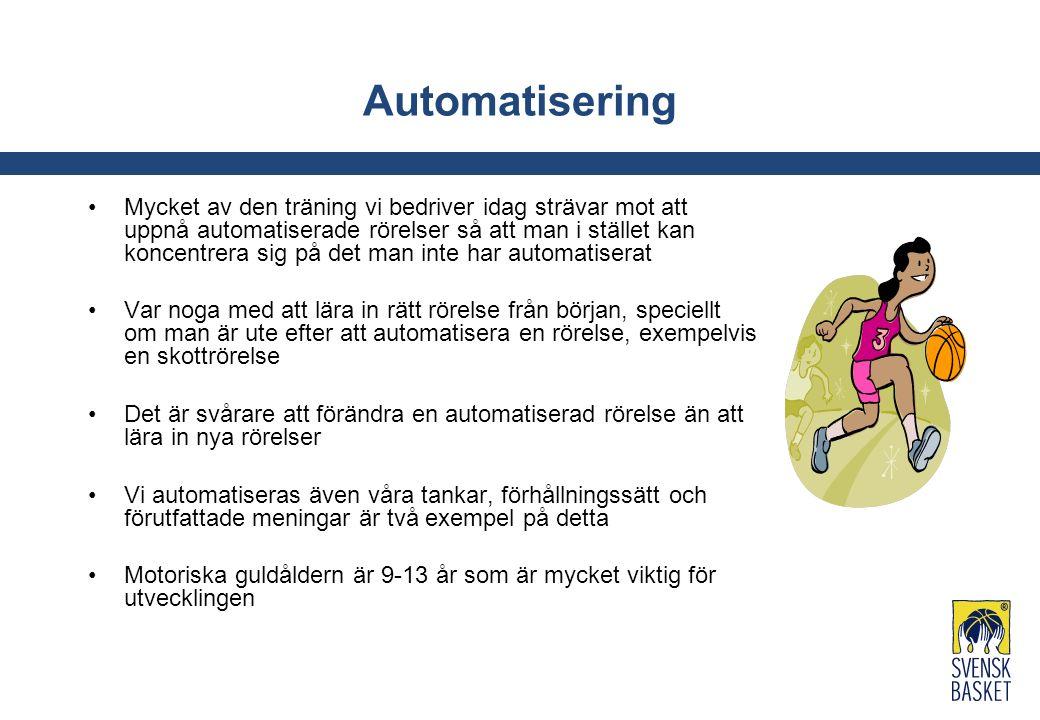 Automatisering Mycket av den träning vi bedriver idag strävar mot att uppnå automatiserade rörelser så att man i stället kan koncentrera sig på det man inte har automatiserat Var noga med att lära in rätt rörelse från början, speciellt om man är ute efter att automatisera en rörelse, exempelvis en skottrörelse Det är svårare att förändra en automatiserad rörelse än att lära in nya rörelser Vi automatiseras även våra tankar, förhållningssätt och förutfattade meningar är två exempel på detta Motoriska guldåldern är 9-13 år som är mycket viktig för utvecklingen