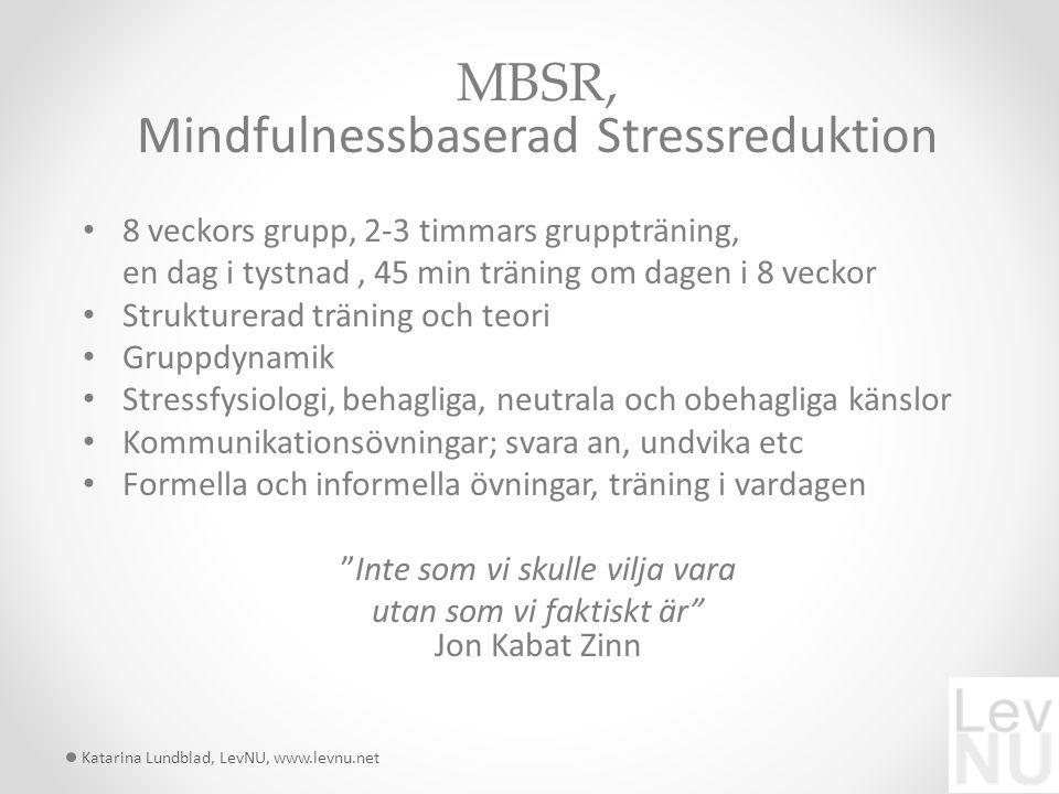 MBSR, Mindfulnessbaserad Stressreduktion 8 veckors grupp, 2-3 timmars gruppträning, en dag i tystnad, 45 min träning om dagen i 8 veckor Strukturerad träning och teori Gruppdynamik Stressfysiologi, behagliga, neutrala och obehagliga känslor Kommunikationsövningar; svara an, undvika etc Formella och informella övningar, träning i vardagen Inte som vi skulle vilja vara utan som vi faktiskt är Jon Kabat Zinn Katarina Lundblad, LevNU, www.levnu.net