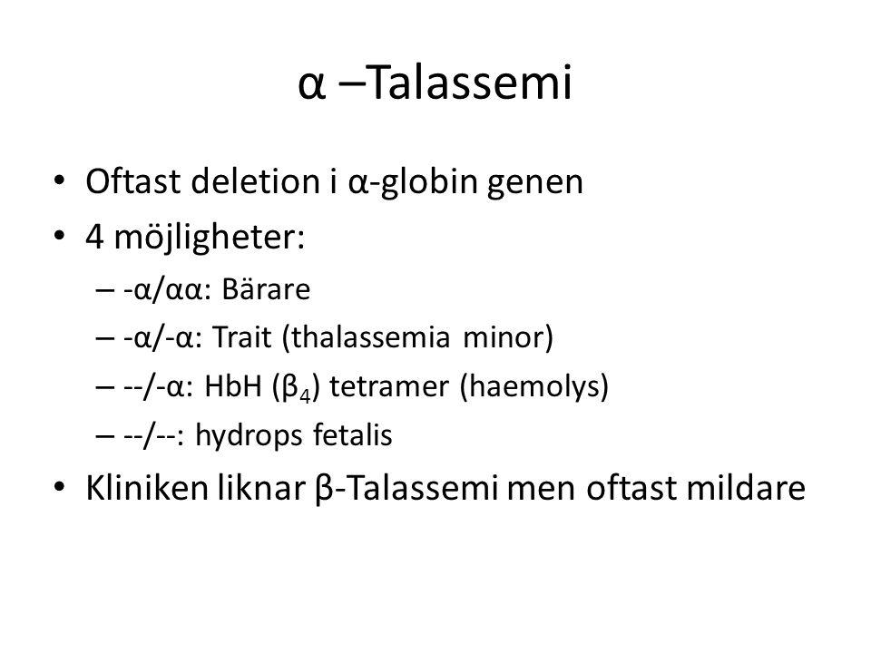 α –Talassemi Oftast deletion i α-globin genen 4 möjligheter: – -α/αα: Bärare – -α/-α: Trait (thalassemia minor) – --/-α: HbH (β 4 ) tetramer (haemolys) – --/--: hydrops fetalis Kliniken liknar β-Talassemi men oftast mildare