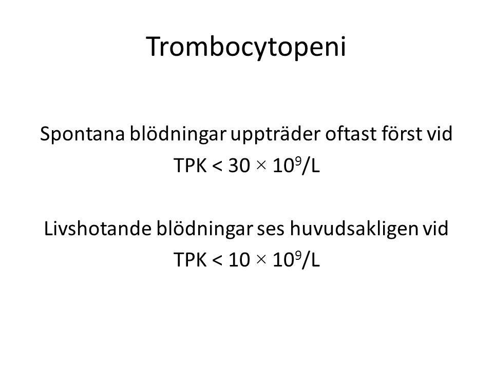 Trombocytopeni Spontana blödningar uppträder oftast först vid TPK < 30 × 10 9 /L Livshotande blödningar ses huvudsakligen vid TPK < 10 × 10 9 /L