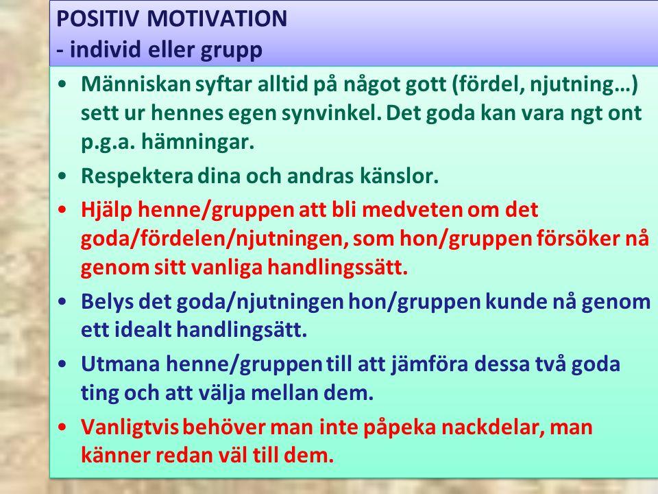 POSITIV MOTIVATION - individ eller grupp Människan syftar alltid på något gott (fördel, njutning…) sett ur hennes egen synvinkel.