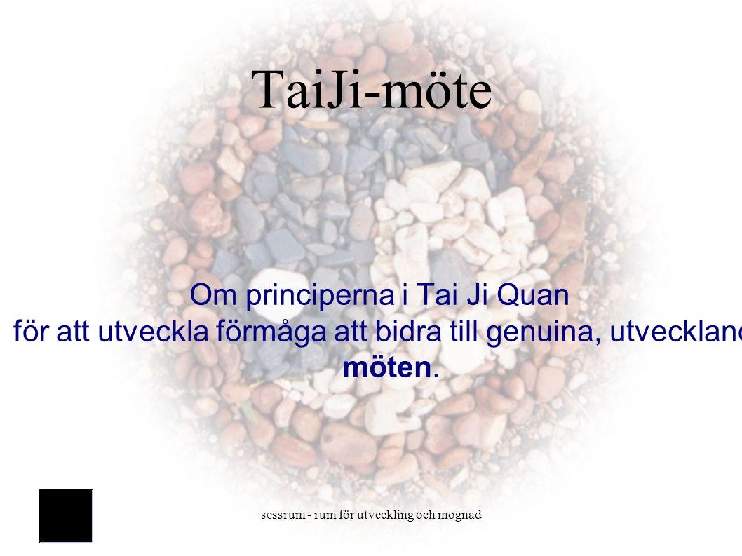 sessrum - rum för utveckling och mognad TaiJi-möte Om principerna i Tai Ji Quan för att utveckla förmåga att bidra till genuina, utvecklande möten.