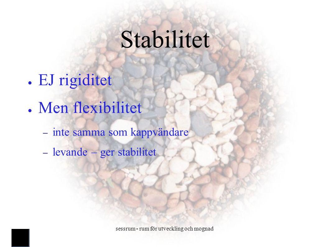 sessrum - rum för utveckling och mognad Stabilitet ● EJ rigiditet ● Men flexibilitet – inte samma som kappvändare – levande – ger stabilitet