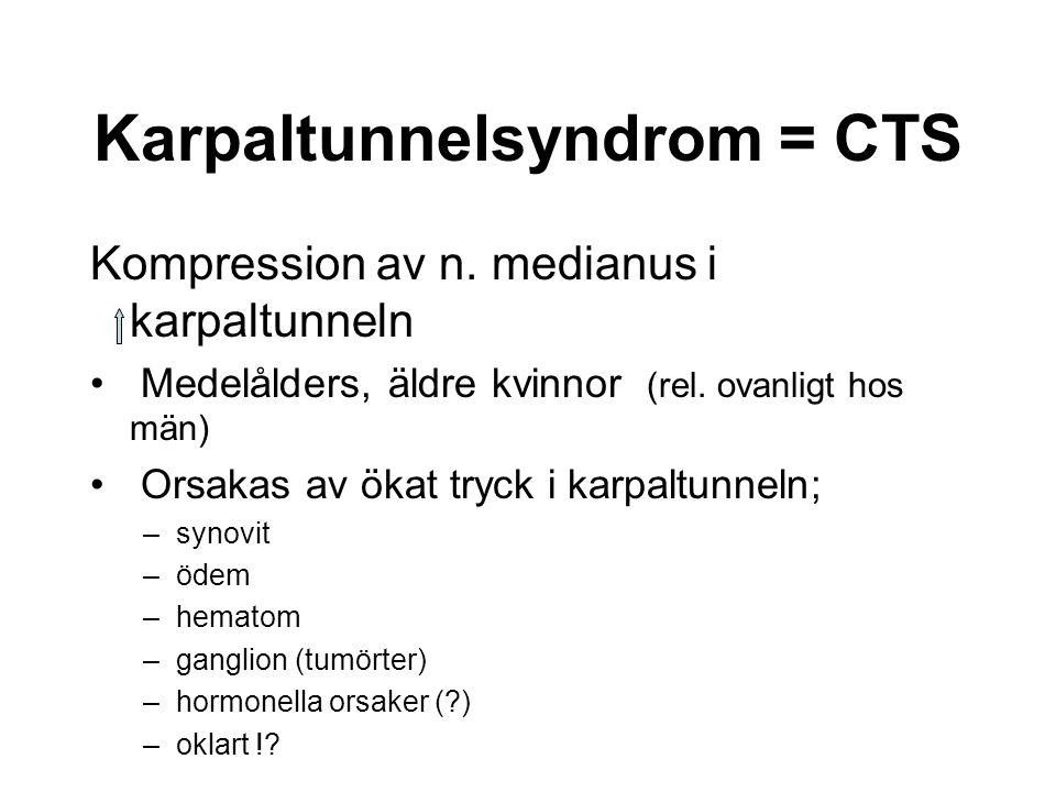 Karpaltunnelsyndrom = CTS Kompression av n. medianus i karpaltunneln Medelålders, äldre kvinnor (rel. ovanligt hos män) Orsakas av ökat tryck i karpal