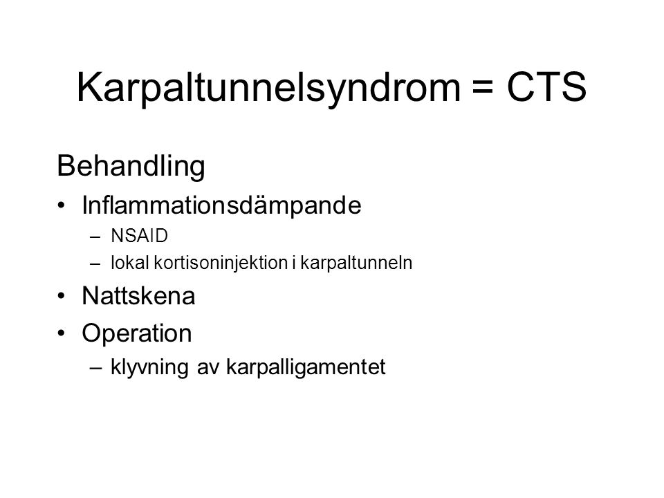 Karpaltunnelsyndrom = CTS Behandling Inflammationsdämpande –NSAID –lokal kortisoninjektion i karpaltunneln Nattskena Operation –klyvning av karpalliga