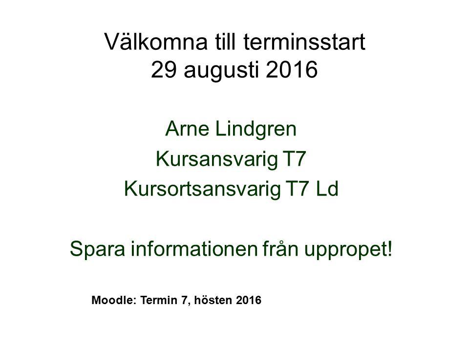 Välkomna till terminsstart 29 augusti 2016 Arne Lindgren Kursansvarig T7 Kursortsansvarig T7 Ld Spara informationen från uppropet! Moodle: Termin 7, h