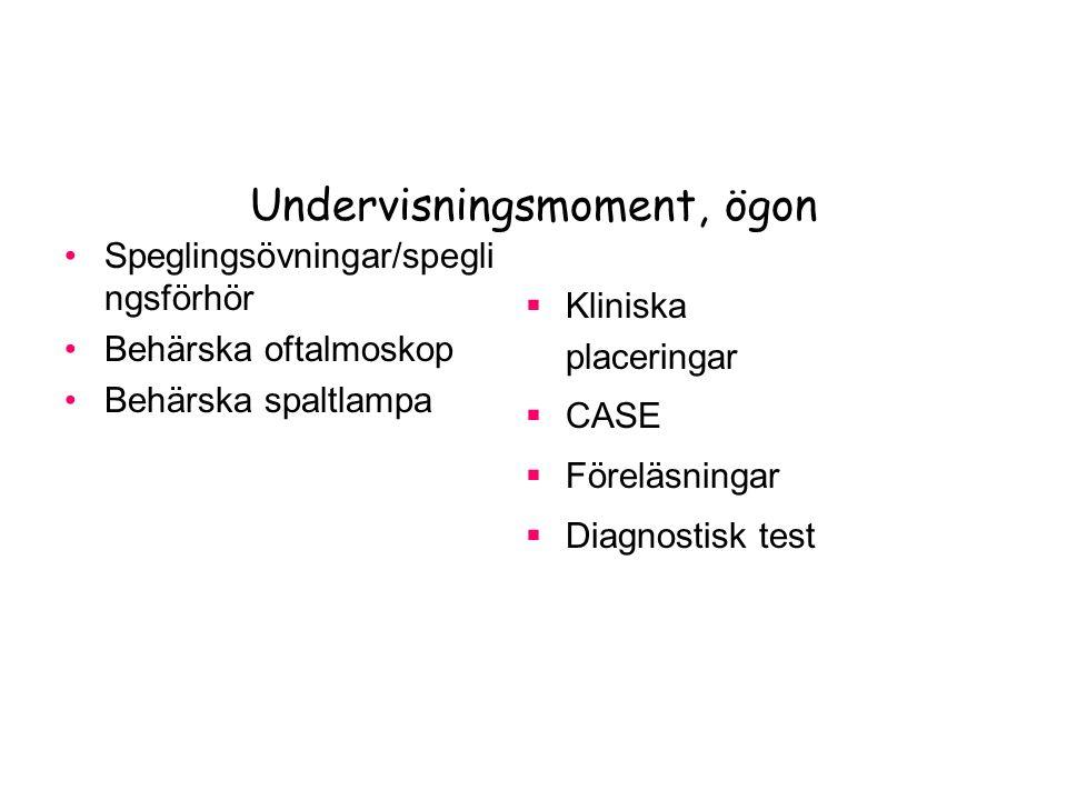 Undervisningsmoment, ögon Speglingsövningar/spegli ngsförhör Behärska oftalmoskop Behärska spaltlampa  Kliniska placeringar  CASE  Föreläsningar  Diagnostisk test
