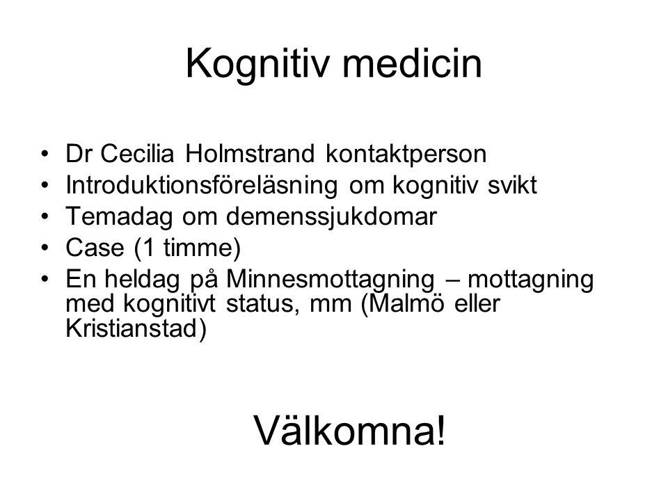 Kognitiv medicin Dr Cecilia Holmstrand kontaktperson Introduktionsföreläsning om kognitiv svikt Temadag om demenssjukdomar Case (1 timme) En heldag på Minnesmottagning – mottagning med kognitivt status, mm (Malmö eller Kristianstad) Välkomna!