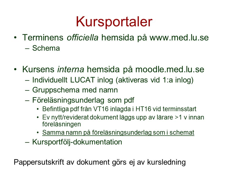Kursportaler Terminens officiella hemsida på www.med.lu.se –Schema Kursens interna hemsida på moodle.med.lu.se –Individuellt LUCAT inlog (aktiveras vid 1:a inlog) –Gruppschema med namn –Föreläsningsunderlag som pdf Befintliga pdf från VT16 inlagda i HT16 vid terminsstart Ev nytt/reviderat dokument läggs upp av lärare >1 v innan föreläsningen Samma namn på föreläsningsunderlag som i schemat –Kursportfölj-dokumentation Pappersutskrift av dokument görs ej av kursledning