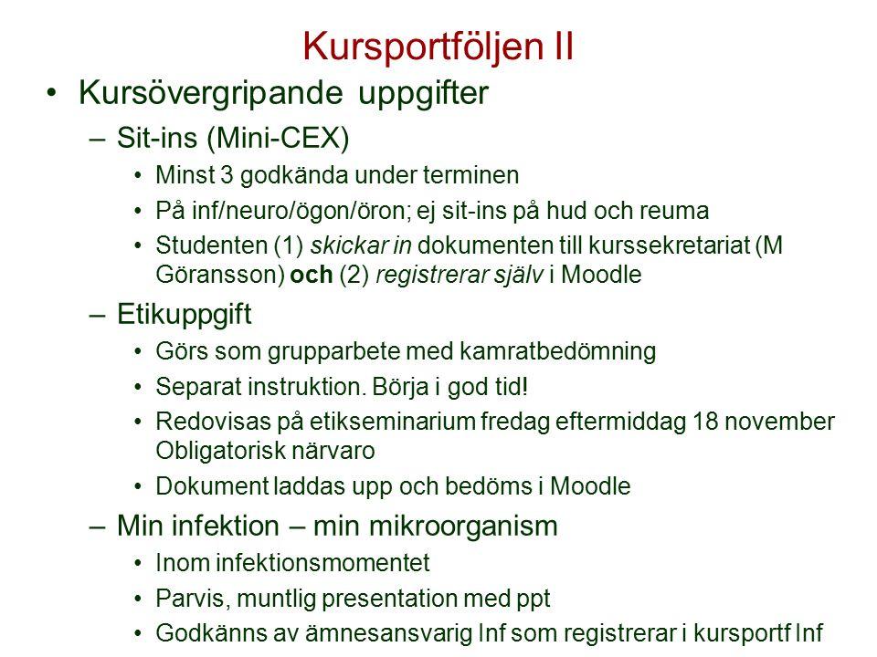 Kursportföljen II Kursövergripande uppgifter –Sit-ins (Mini-CEX) Minst 3 godkända under terminen På inf/neuro/ögon/öron; ej sit-ins på hud och reuma Studenten (1) skickar in dokumenten till kurssekretariat (M Göransson) och (2) registrerar själv i Moodle –Etikuppgift Görs som grupparbete med kamratbedömning Separat instruktion.