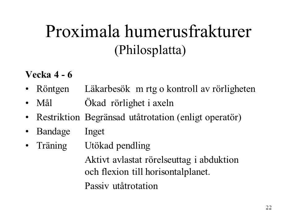 22 Proximala humerusfrakturer (Philosplatta) Vecka 4 - 6 RöntgenLäkarbesök m rtg o kontroll av rörligheten Mål Ökad rörlighet i axeln RestriktionBegränsad utåtrotation (enligt operatör) BandageInget TräningUtökad pendling Aktivt avlastat rörelseuttag i abduktion och flexion till horisontalplanet.
