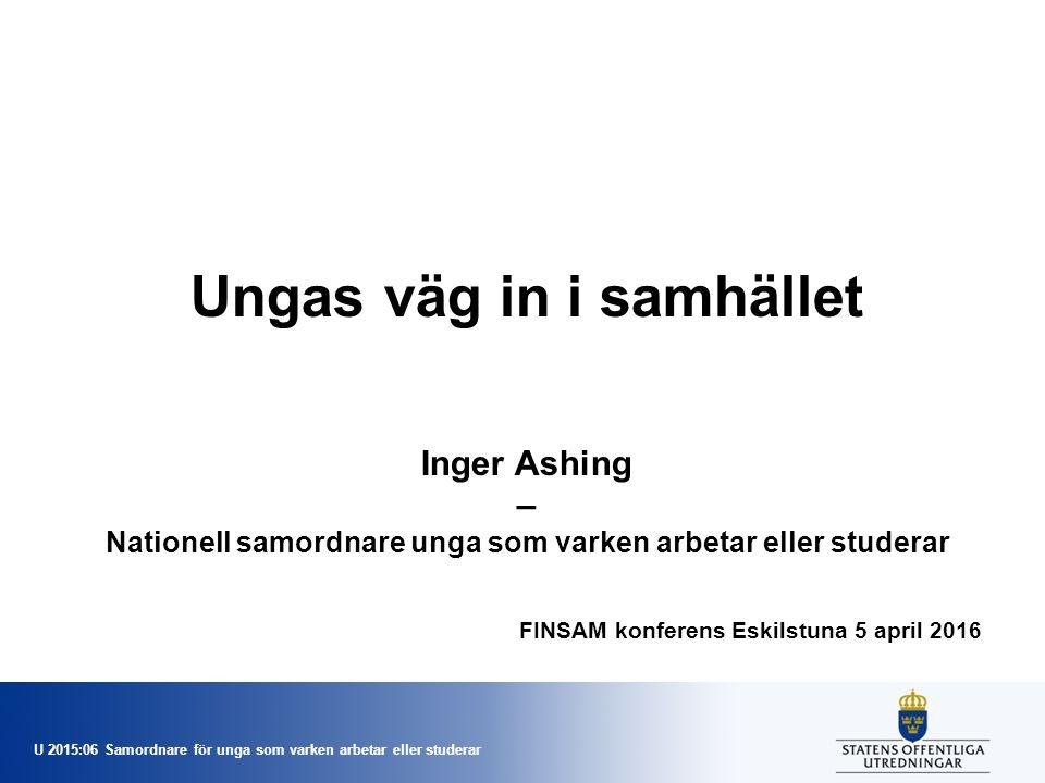 U 2015:06 Samordnare för unga som varken arbetar eller studerar Ungas väg in i samhället Inger Ashing – Nationell samordnare unga som varken arbetar eller studerar FINSAM konferens Eskilstuna 5 april 2016