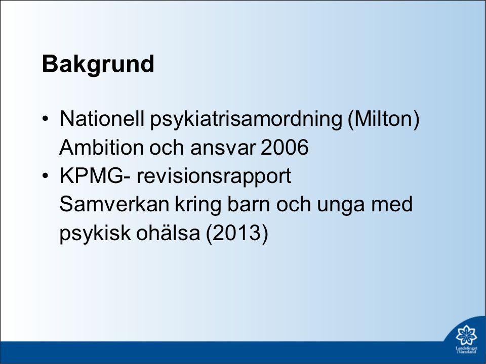 Bakgrund Nationell psykiatrisamordning (Milton) Ambition och ansvar 2006 KPMG- revisionsrapport Samverkan kring barn och unga med psykisk ohälsa (2013