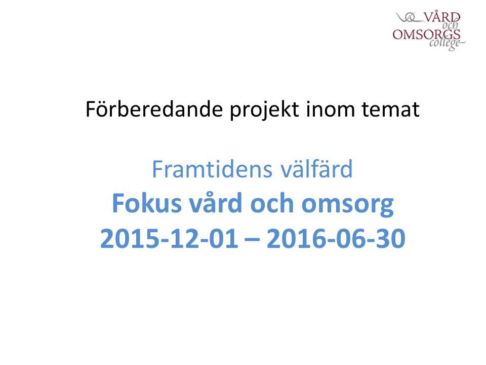 Förberedande projekt inom temat Framtidens välfärd Fokus vård och omsorg 2015-12-01 – 2016-06-30