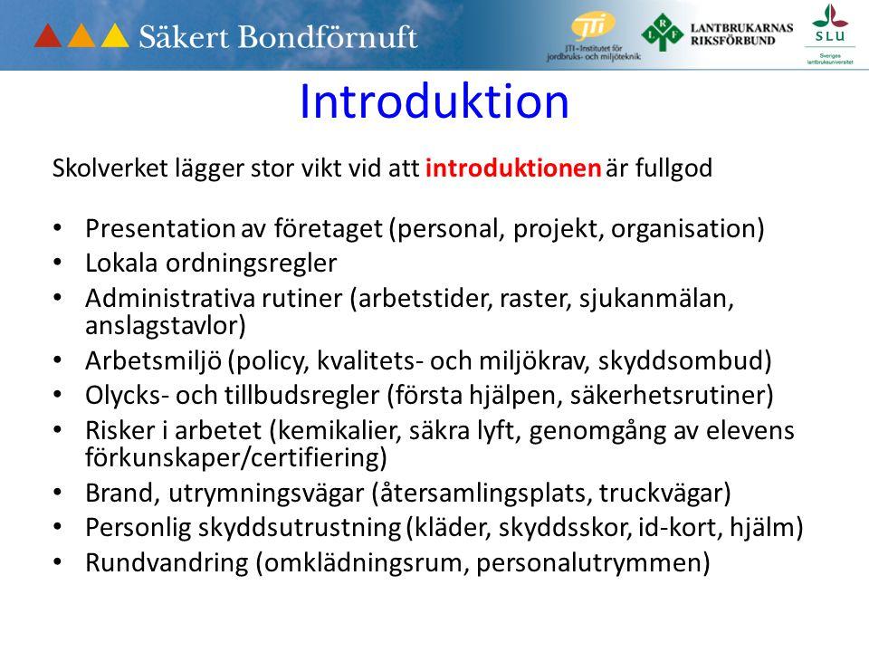Introduktion Skolverket lägger stor vikt vid att introduktionen är fullgod Presentation av företaget (personal, projekt, organisation) Lokala ordningsregler Administrativa rutiner (arbetstider, raster, sjukanmälan, anslagstavlor) Arbetsmiljö (policy, kvalitets- och miljökrav, skyddsombud) Olycks- och tillbudsregler (första hjälpen, säkerhetsrutiner) Risker i arbetet (kemikalier, säkra lyft, genomgång av elevens förkunskaper/certifiering) Brand, utrymningsvägar (återsamlingsplats, truckvägar) Personlig skyddsutrustning (kläder, skyddsskor, id-kort, hjälm) Rundvandring (omklädningsrum, personalutrymmen)