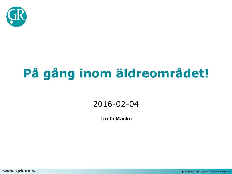 www.grkom.se ©GÖTEBORGSREGIONENS KOMMUNALFÖRBUND På gång inom äldreområdet! 2016-02-04 Linda Macke
