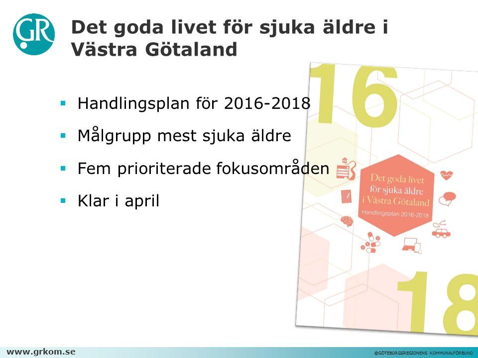 www.grkom.se ©GÖTEBORGSREGIONENS KOMMUNALFÖRBUND Det goda livet för sjuka äldre i Västra Götaland  Handlingsplan för 2016-2018  Målgrupp mest sjuka