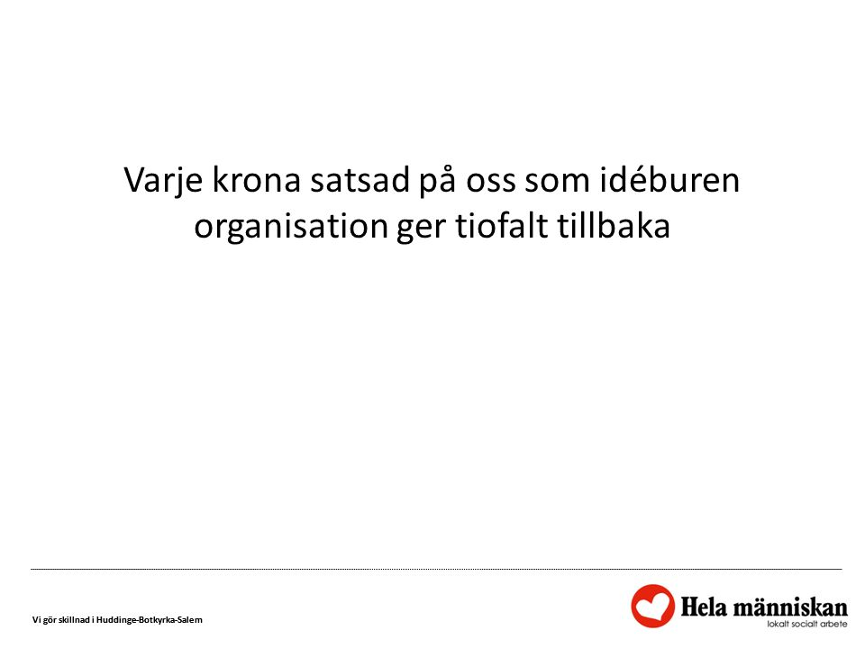 Vi gör skillnad i Huddinge-Botkyrka-Salem Varje krona satsad på oss som idéburen organisation ger tiofalt tillbaka