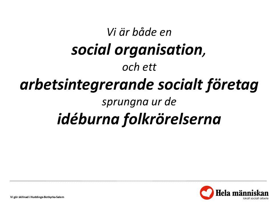 Vi gör skillnad i Huddinge-Botkyrka-Salem Vi är både en social organisation, och ett arbetsintegrerande socialt företag sprungna ur de idéburna folkrörelserna
