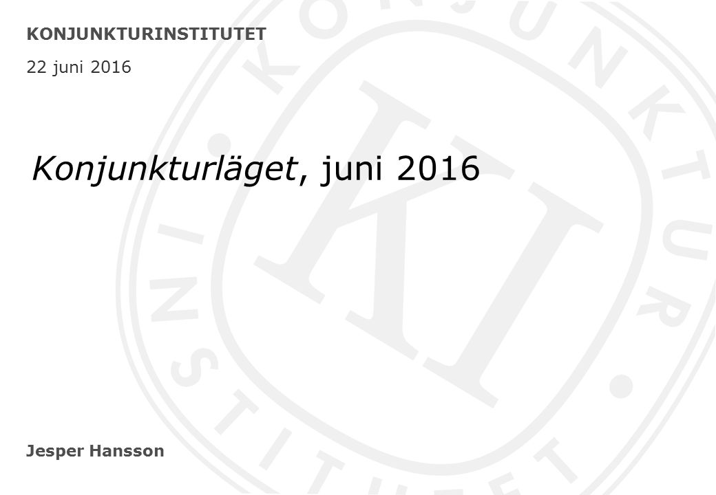 Jesper Hansson KONJUNKTURINSTITUTET 22 juni 2016 Konjunkturläget, juni 2016