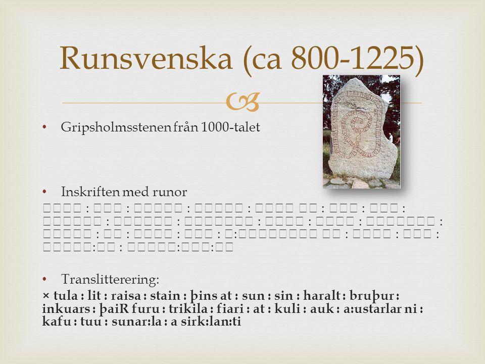  Gripsholmsstenen från 1000-talet Inskriften med runor : : : : : : : : : : : : : : : : : : : : : : : :: Translitterering: × tula : lit : raisa : stain : þins at : sun : sin : haralt : bruþur : inkuars : þaiR furu : trikila : fiari : at : kuli : auk : a:ustarlar ni : kafu : tuu : sunar:la : a sirk:lan:ti Runsvenska (ca 800-1225)