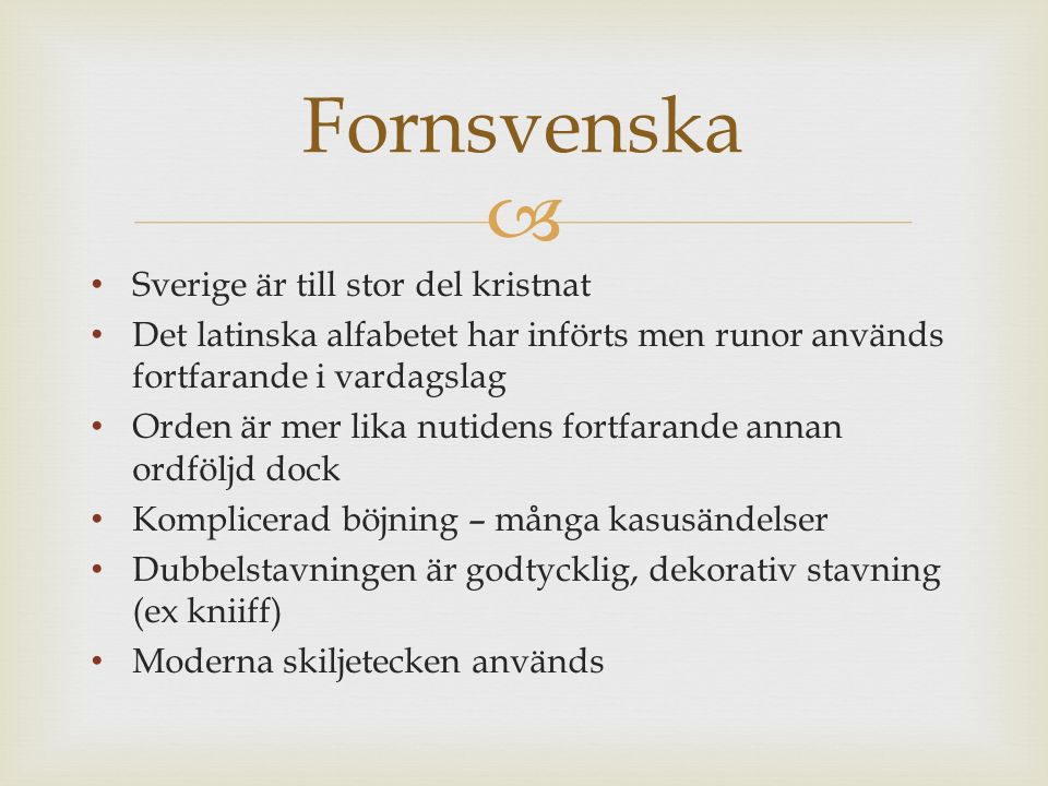  Sverige är till stor del kristnat Det latinska alfabetet har införts men runor används fortfarande i vardagslag Orden är mer lika nutidens fortfarande annan ordföljd dock Komplicerad böjning – många kasusändelser Dubbelstavningen är godtycklig, dekorativ stavning (ex kniiff) Moderna skiljetecken används Fornsvenska