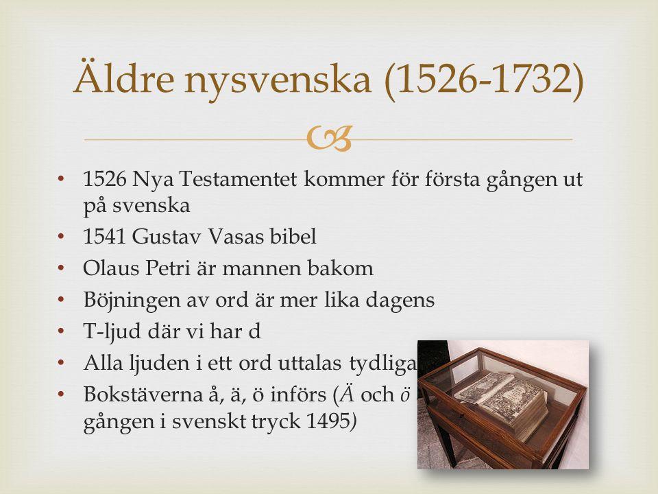  1526 Nya Testamentet kommer för första gången ut på svenska 1541 Gustav Vasas bibel Olaus Petri är mannen bakom Böjningen av ord är mer lika dagens T-ljud där vi har d Alla ljuden i ett ord uttalas tydligare Bokstäverna å, ä, ö införs ( Ä och ö används första gången i svenskt tryck 1495 ) Äldre nysvenska (1526-1732)