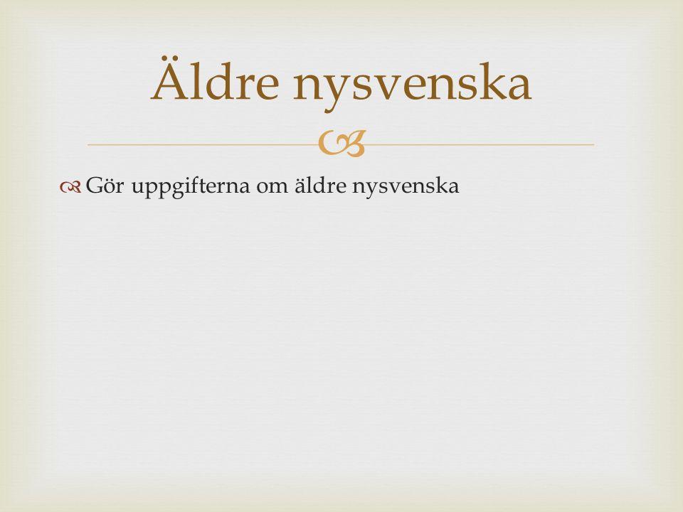   Gör uppgifterna om äldre nysvenska Äldre nysvenska
