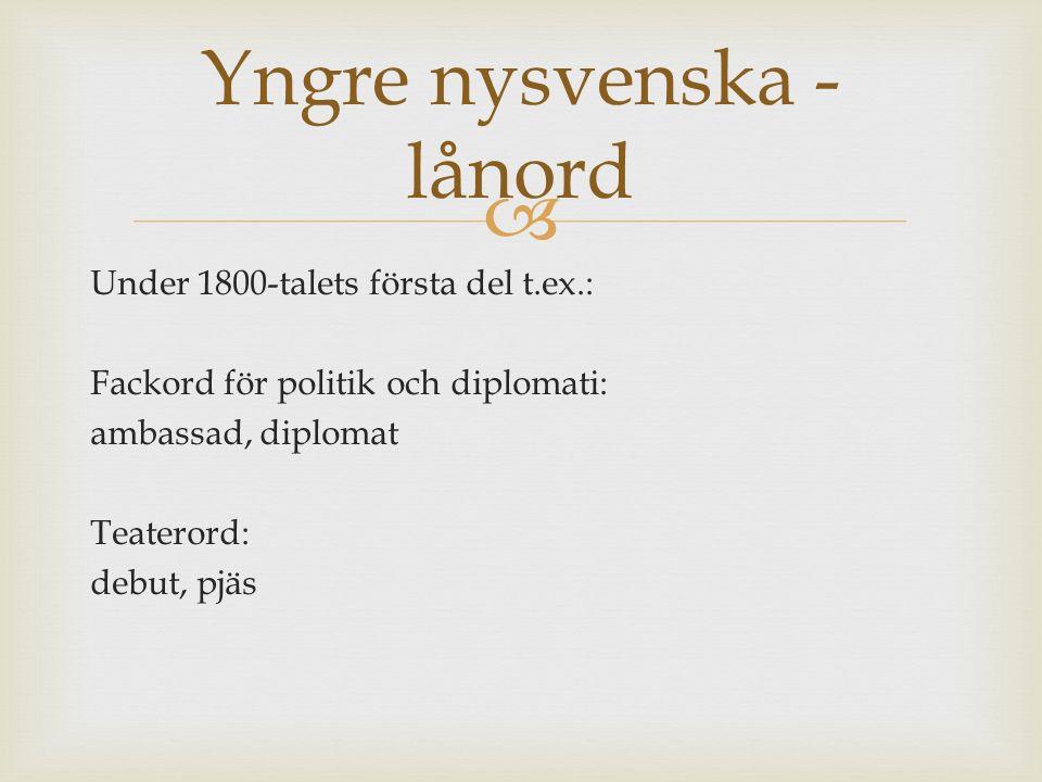  Under 1800-talets första del t.ex.: Fackord för politik och diplomati: ambassad, diplomat Teaterord: debut, pjäs Yngre nysvenska - lånord