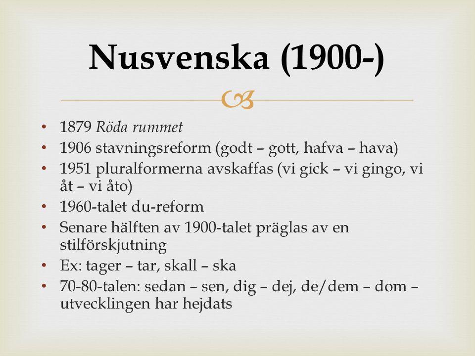  1879 Röda rummet 1906 stavningsreform (godt – gott, hafva – hava) 1951 pluralformerna avskaffas (vi gick – vi gingo, vi åt – vi åto) 1960-talet du-reform Senare hälften av 1900-talet präglas av en stilförskjutning Ex: tager – tar, skall – ska 70-80-talen: sedan – sen, dig – dej, de/dem – dom – utvecklingen har hejdats Nusvenska (1900-)